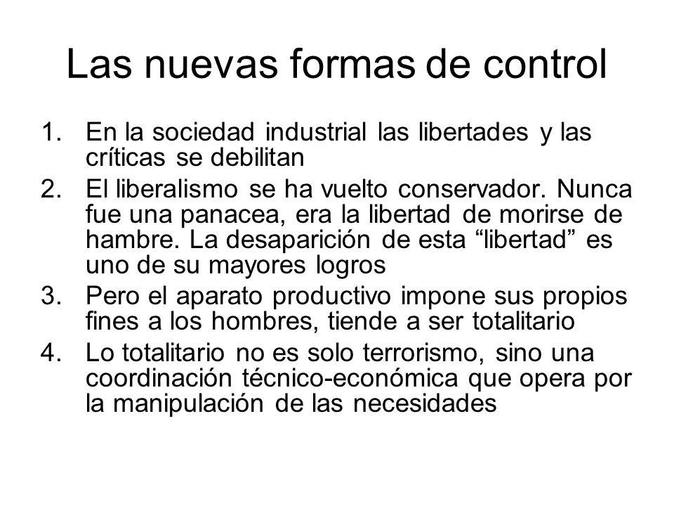 Las nuevas formas de control 1.En la sociedad industrial las libertades y las críticas se debilitan 2.El liberalismo se ha vuelto conservador. Nunca f
