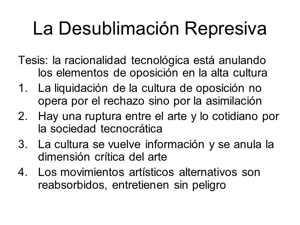 La Desublimación Represiva Tesis: la racionalidad tecnológica está anulando los elementos de oposición en la alta cultura 1.La liquidación de la cultu