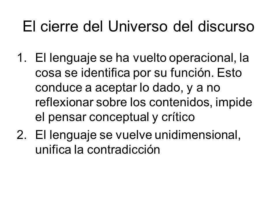 El cierre del Universo del discurso 1.El lenguaje se ha vuelto operacional, la cosa se identifica por su función. Esto conduce a aceptar lo dado, y a