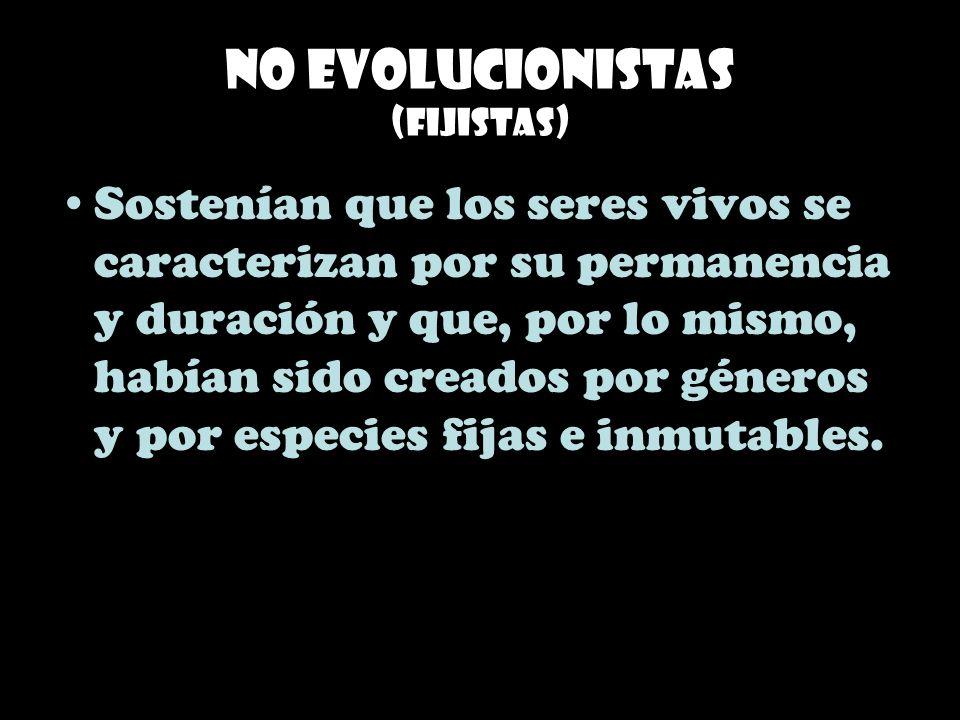 No evolucionistas (Fijistas) Sostenían que los seres vivos se caracterizan por su permanencia y duración y que, por lo mismo, habían sido creados por