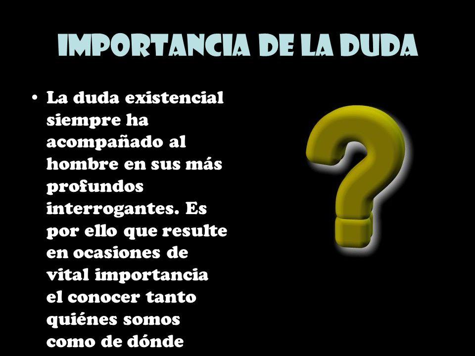 Importancia de la duda La duda existencial siempre ha acompañado al hombre en sus más profundos interrogantes. Es por ello que resulte en ocasiones de