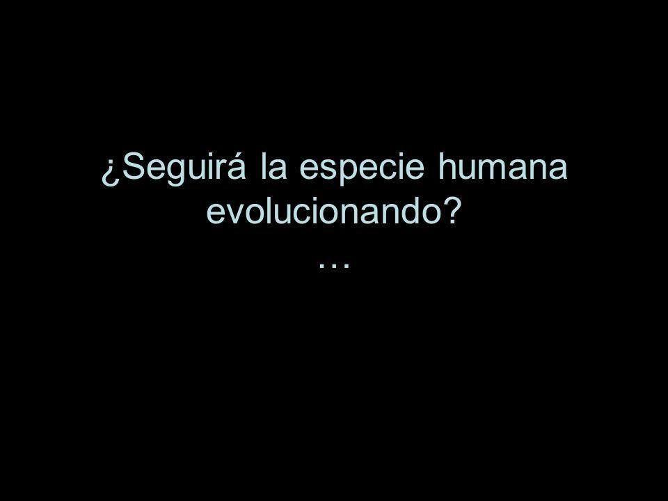 ¿Seguirá la especie humana evolucionando? …
