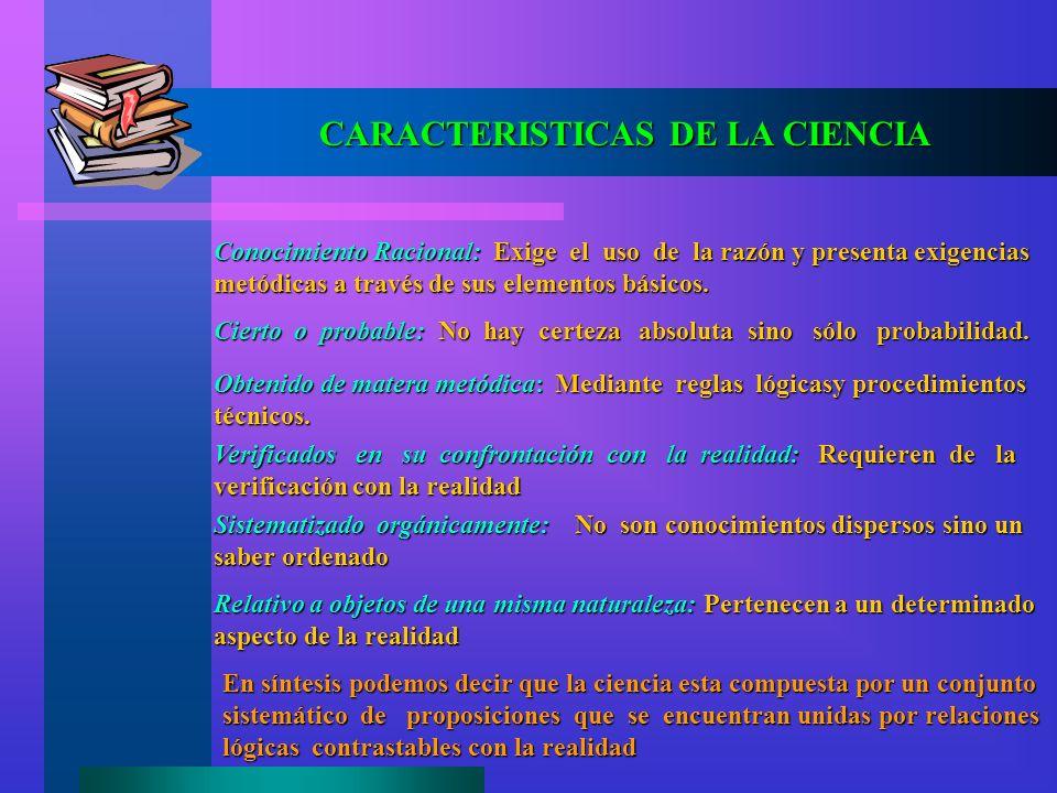 CARACTERISTICAS DE LA CIENCIA Conocimiento Racional: Exige el uso de la razón y presenta exigencias metódicas a través de sus elementos básicos. Ciert