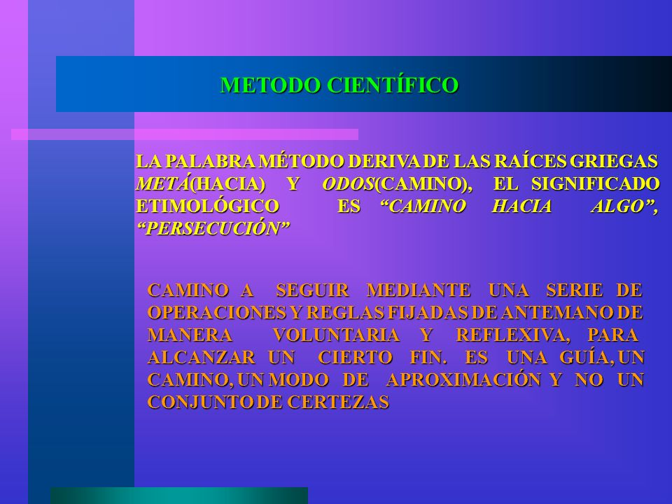 METODO CIENTÍFICO LA PALABRA MÉTODO DERIVA DE LAS RAÍCES GRIEGAS METÁ(HACIA) Y ODOS(CAMINO), EL SIGNIFICADO ETIMOLÓGICO ES CAMINO HACIA ALGO, PERSECUC