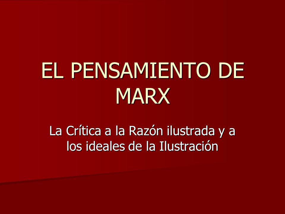 EL PENSAMIENTO DE MARX La Crítica a la Razón ilustrada y a los ideales de la Ilustración