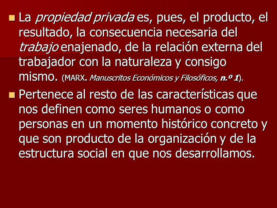 La propiedad privada es, pues, el producto, el resultado, la consecuencia necesaria del trabajo enajenado, de la relación externa del trabajador con l