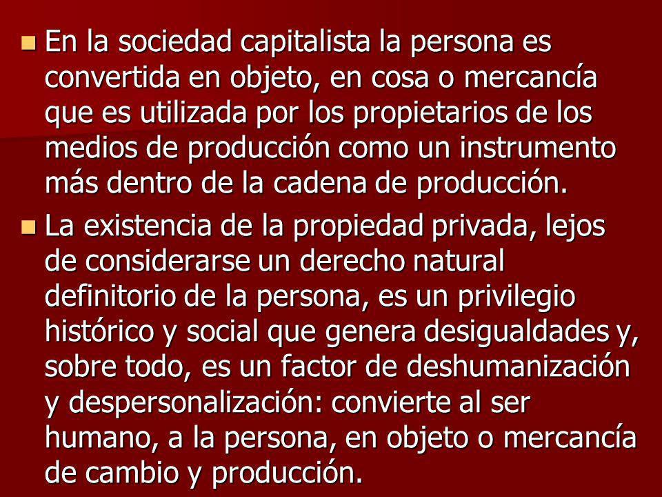 En la sociedad capitalista la persona es convertida en objeto, en cosa o mercancía que es utilizada por los propietarios de los medios de producción c