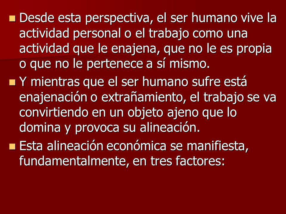 Desde esta perspectiva, el ser humano vive la actividad personal o el trabajo como una actividad que le enajena, que no le es propia o que no le perte