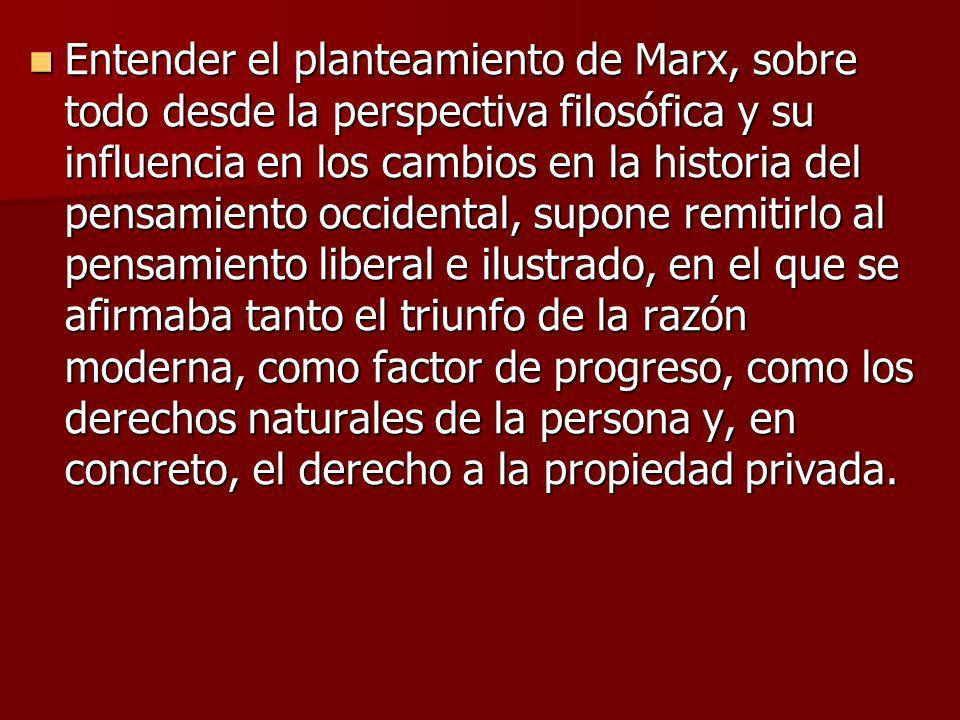 Entender el planteamiento de Marx, sobre todo desde la perspectiva filosófica y su influencia en los cambios en la historia del pensamiento occidental