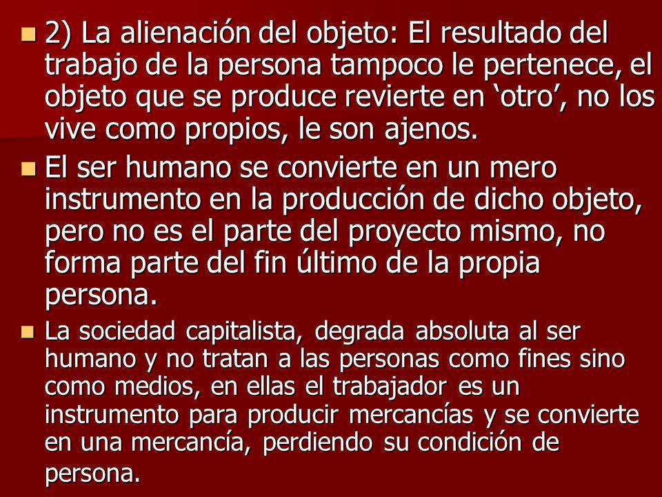 2) La alienación del objeto: El resultado del trabajo de la persona tampoco le pertenece, el objeto que se produce revierte en otro, no los vive como