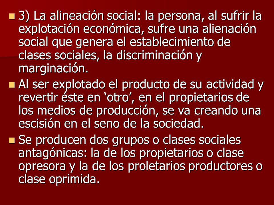 3) La alineación social: la persona, al sufrir la explotación económica, sufre una alienación social que genera el establecimiento de clases sociales,