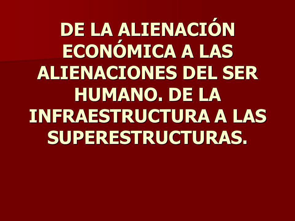 DE LA ALIENACIÓN ECONÓMICA A LAS ALIENACIONES DEL SER HUMANO. DE LA INFRAESTRUCTURA A LAS SUPERESTRUCTURAS.