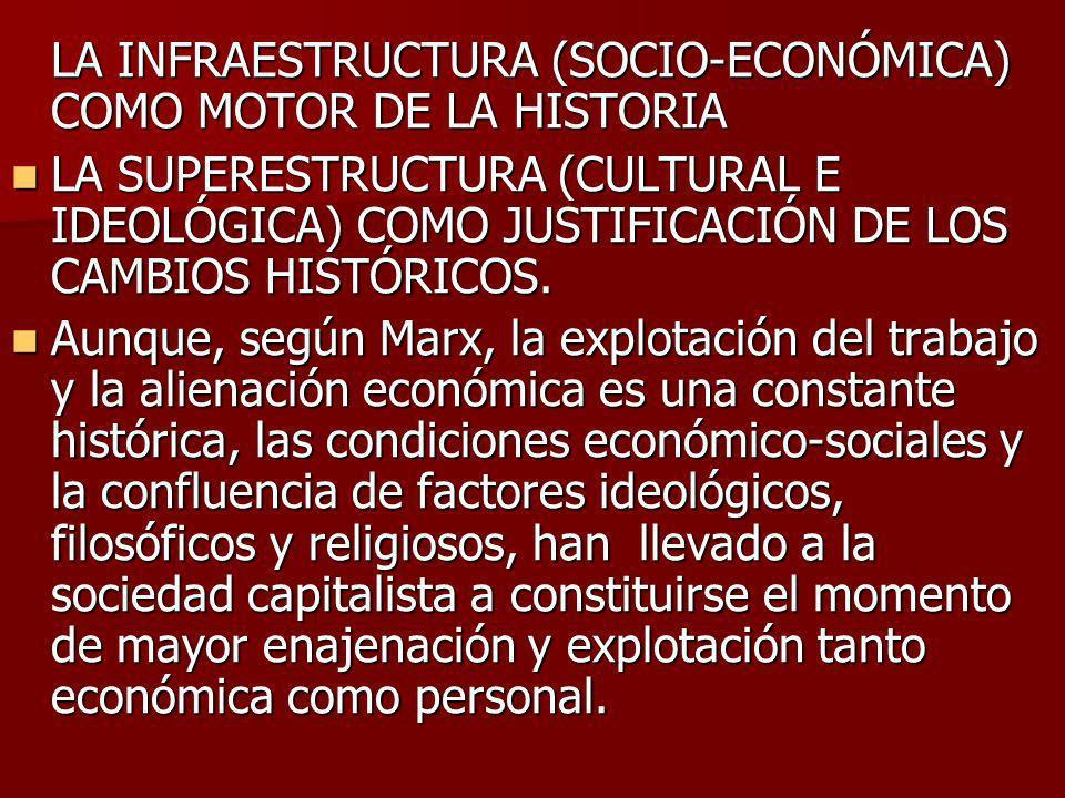 LA INFRAESTRUCTURA (SOCIO-ECONÓMICA) COMO MOTOR DE LA HISTORIA LA SUPERESTRUCTURA (CULTURAL E IDEOLÓGICA) COMO JUSTIFICACIÓN DE LOS CAMBIOS HISTÓRICOS