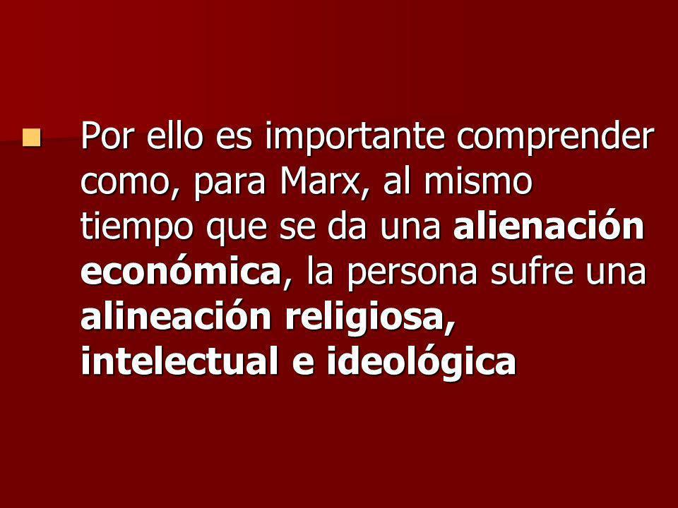 Por ello es importante comprender como, para Marx, al mismo tiempo que se da una alienación económica, la persona sufre una alineación religiosa, inte