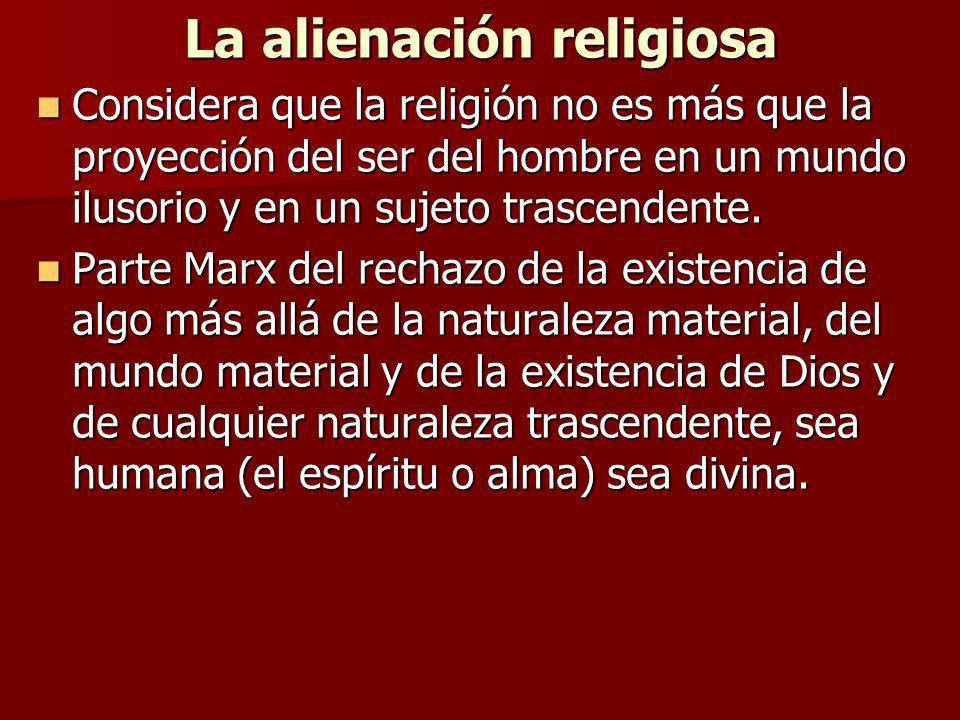 La alienación religiosa Considera que la religión no es más que la proyección del ser del hombre en un mundo ilusorio y en un sujeto trascendente. Con
