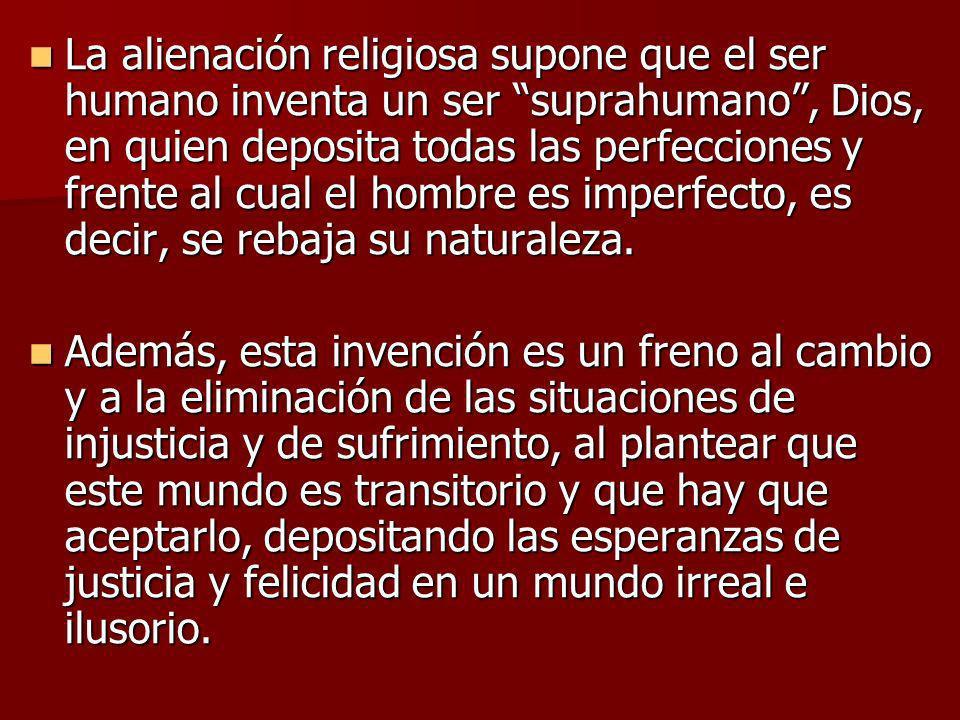 La alienación religiosa supone que el ser humano inventa un ser suprahumano, Dios, en quien deposita todas las perfecciones y frente al cual el hombre