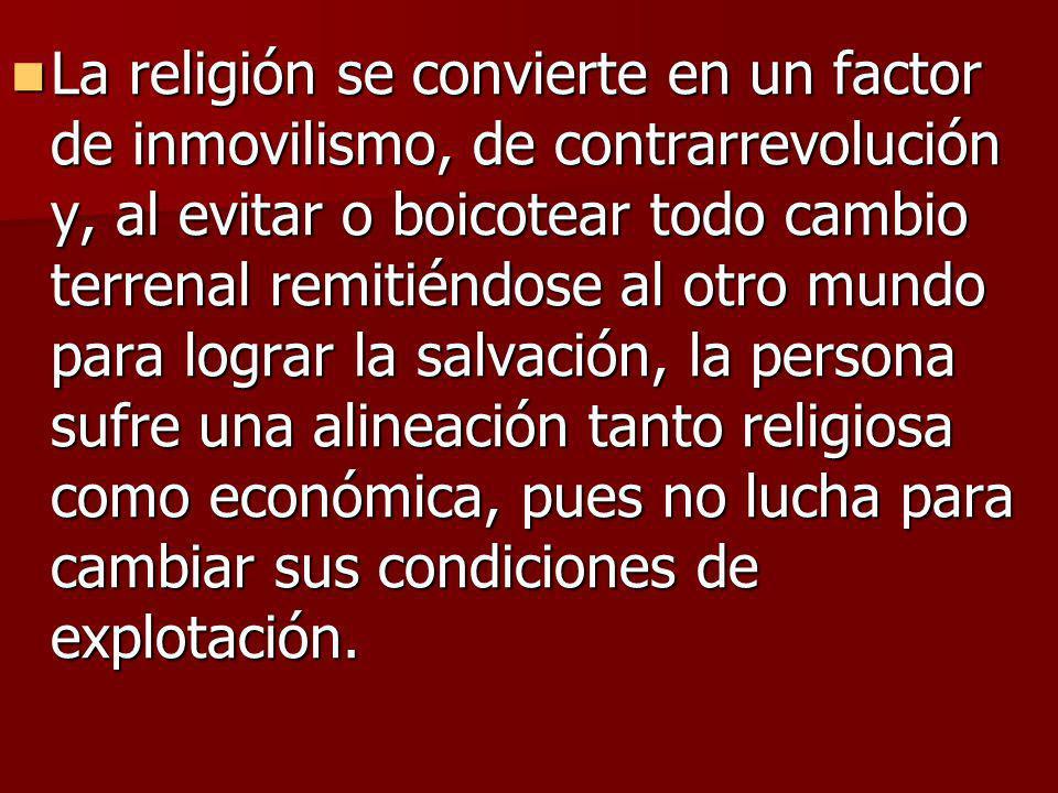 La religión se convierte en un factor de inmovilismo, de contrarrevolución y, al evitar o boicotear todo cambio terrenal remitiéndose al otro mundo pa