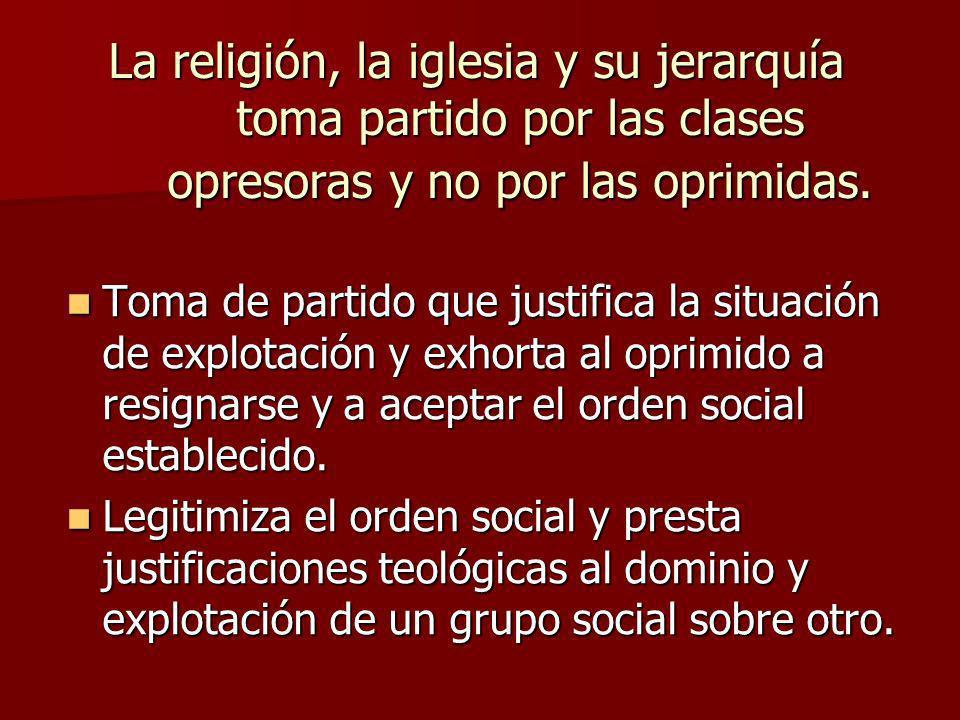 La religión, la iglesia y su jerarquía toma partido por las clases opresoras y no por las oprimidas. Toma de partido que justifica la situación de exp