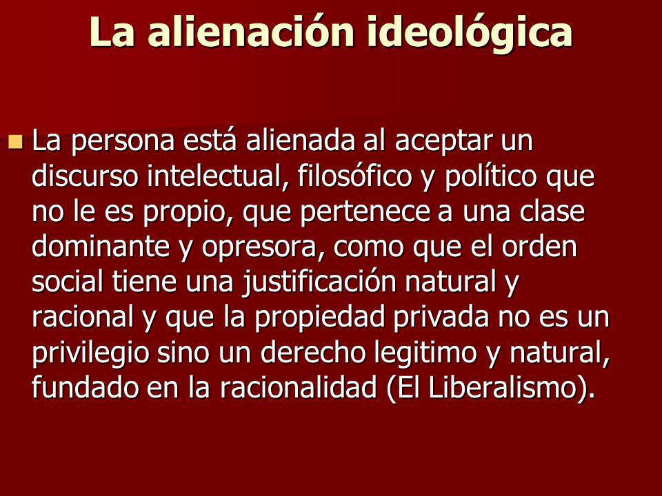 La alienación ideológica La persona está alienada al aceptar un discurso intelectual, filosófico y político que no le es propio, que pertenece a una c