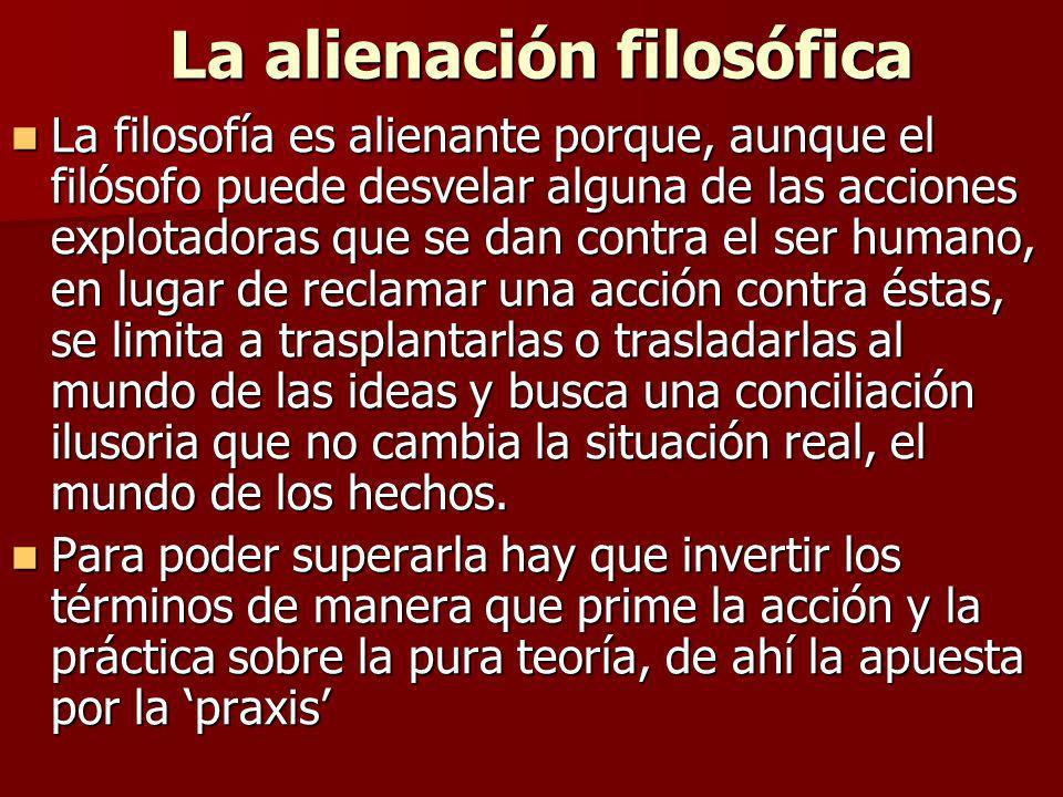 La alienación filosófica La alienación filosófica La filosofía es alienante porque, aunque el filósofo puede desvelar alguna de las acciones explotado