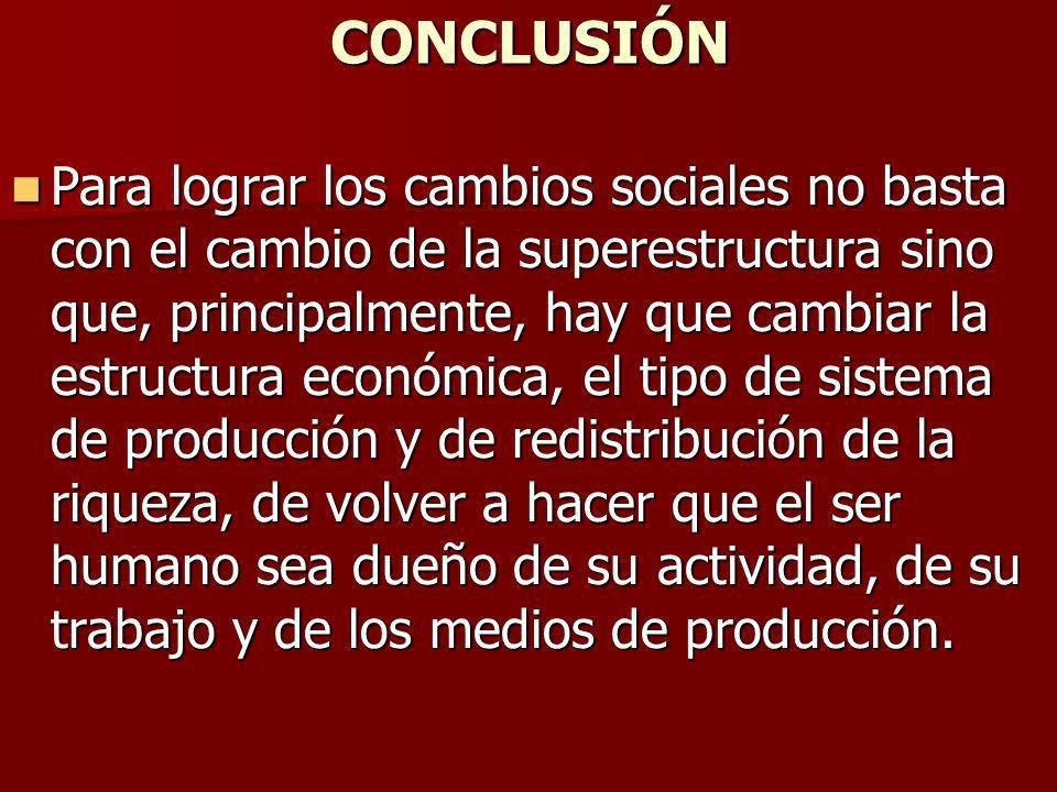 CONCLUSIÓN Para lograr los cambios sociales no basta con el cambio de la superestructura sino que, principalmente, hay que cambiar la estructura econó
