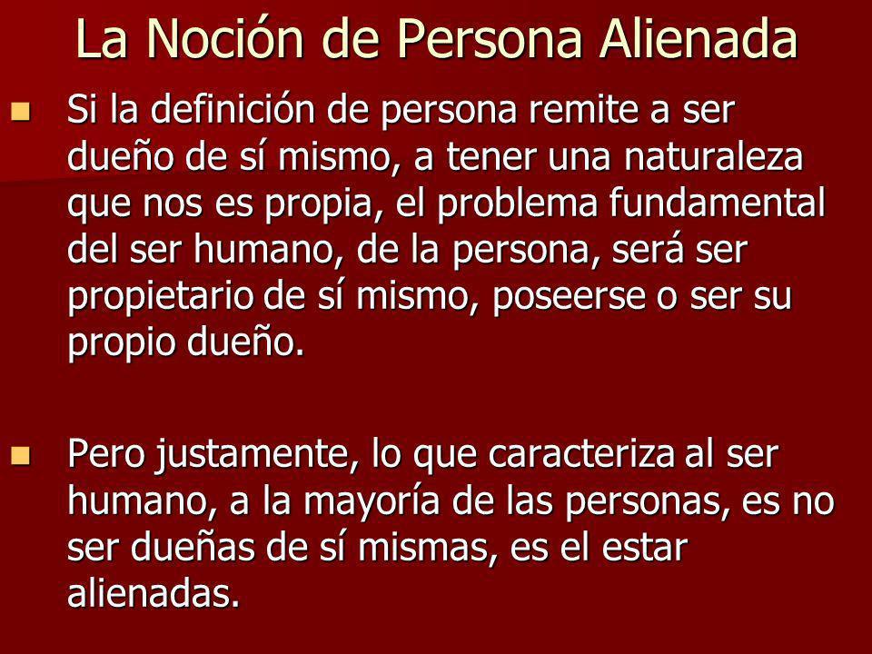 La Noción de Persona Alienada Si la definición de persona remite a ser dueño de sí mismo, a tener una naturaleza que nos es propia, el problema fundam