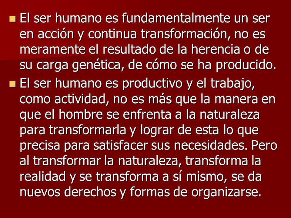 El ser humano es fundamentalmente un ser en acción y continua transformación, no es meramente el resultado de la herencia o de su carga genética, de c