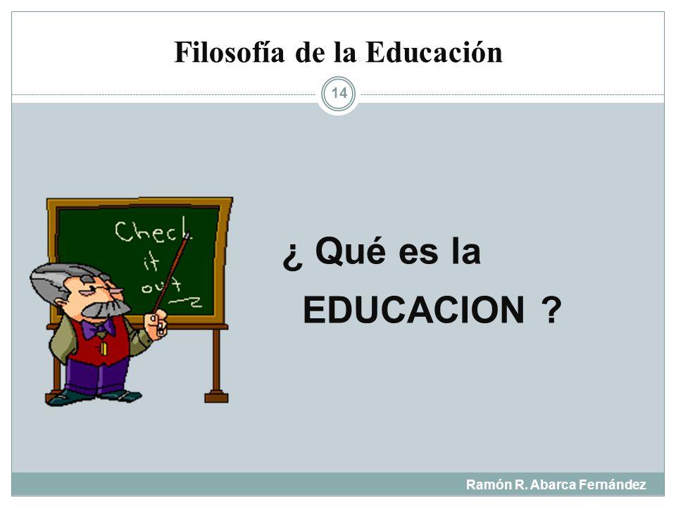 Ramón R. Abarca Fernández 13 ¿Qué es la educación ¿Para qué nos educamos ¿Qué tipo de hombre se pretende formar con la educación ¿Cuál es la naturalez