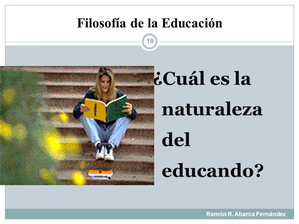 Filosofía de la Educación Ramón R. Abarca Fernández 18 ¿Qué tipo de hombre se pretende formar con la educación?