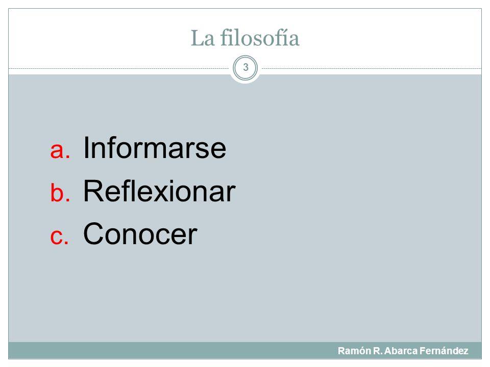 La filosofía Ramón R. Abarca Fernández 3 a. Informarse b. Reflexionar c. Conocer