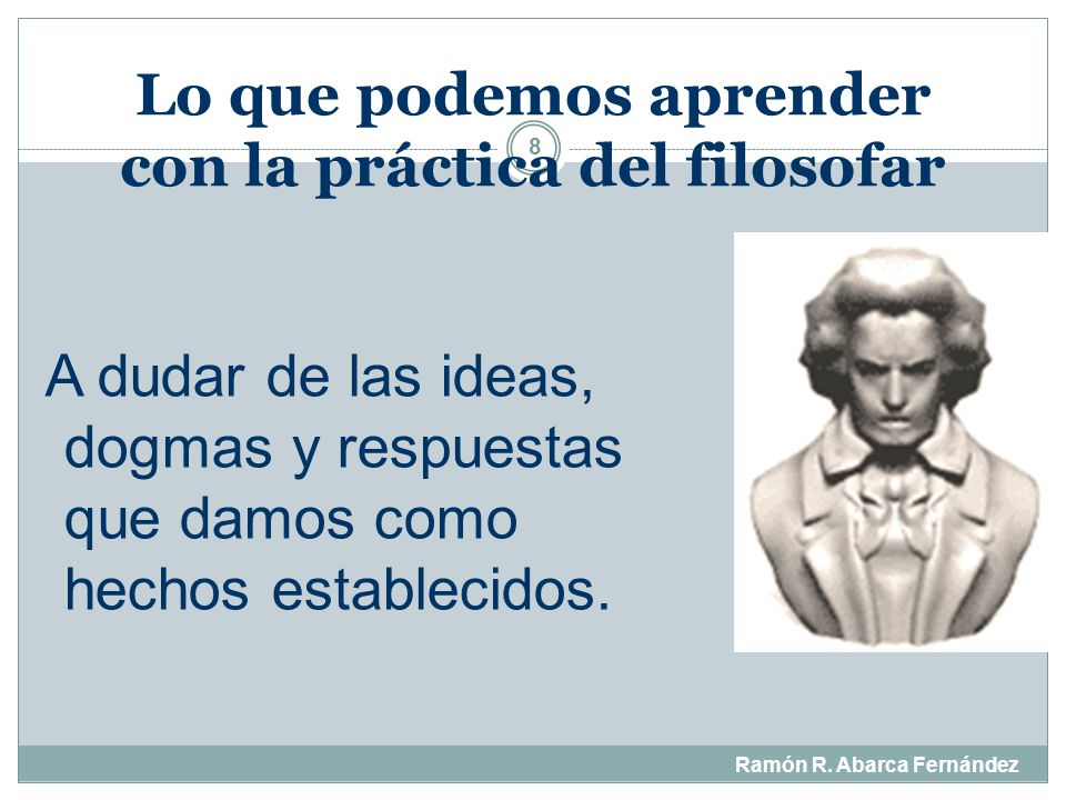 Lo que podemos aprender con la práctica del filosofar 7 A formular las preguntas importantes que dan dirección a nuestras vidas.