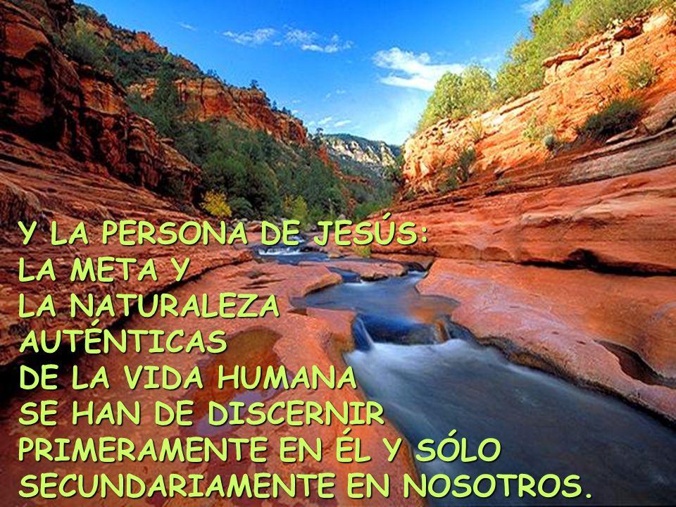 Y LA PERSONA DE JESÚS: LA META Y LA NATURALEZA AUTÉNTICAS DE LA VIDA HUMANA SE HAN DE DISCERNIR PRIMERAMENTE EN ÉL Y SÓLO SECUNDARIAMENTE EN NOSOTROS.