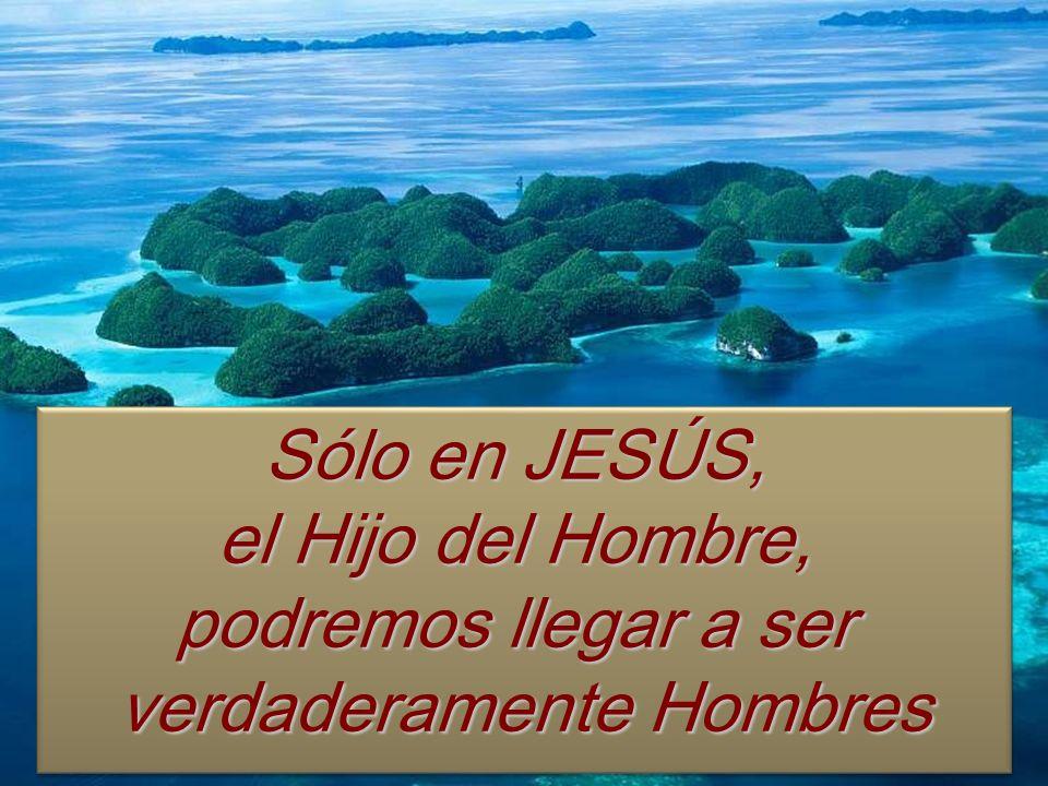 Sólo en JESÚS, el Hijo del Hombre, podremos llegar a ser verdaderamente Hombres Sólo en JESÚS, el Hijo del Hombre, podremos llegar a ser verdaderament