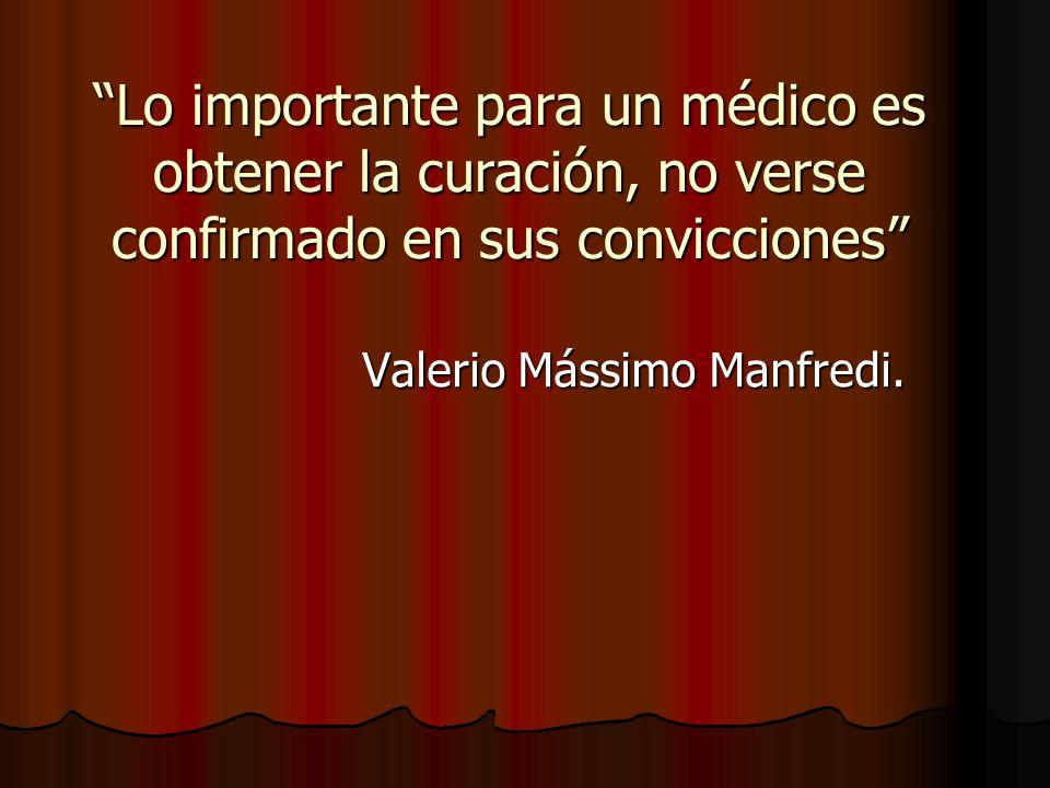 Lo importante para un médico es obtener la curación, no verse confirmado en sus convicciones Valerio Mássimo Manfredi.