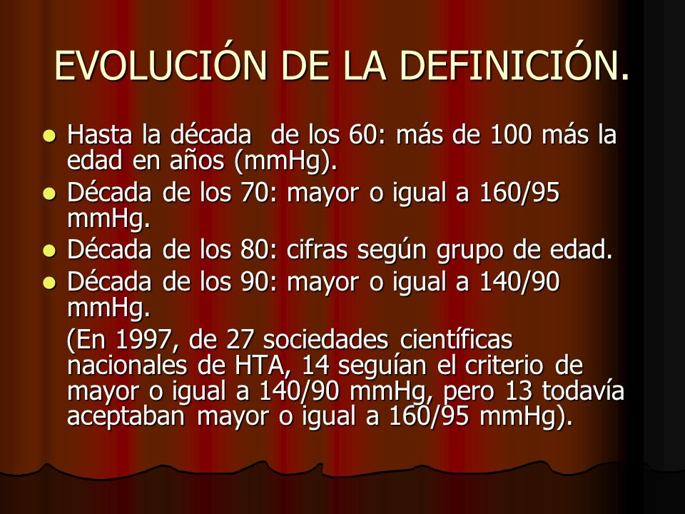 EVOLUCIÓN DE LA DEFINICIÓN.Hasta la década de los 60: más de 100 más la edad en años (mmHg).