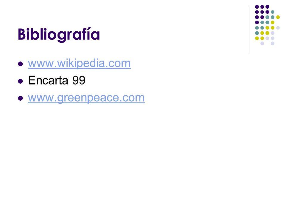 Bibliografía www.wikipedia.com Encarta 99 www.greenpeace.com
