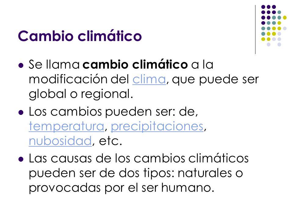Cambio climático Se llama cambio climático a la modificación del clima, que puede ser global o regional.clima Los cambios pueden ser: de, temperatura,