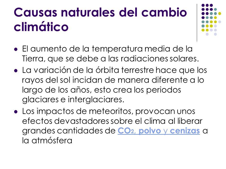 Causas naturales del cambio climático El aumento de la temperatura media de la Tierra, que se debe a las radiaciones solares. La variación de la órbit