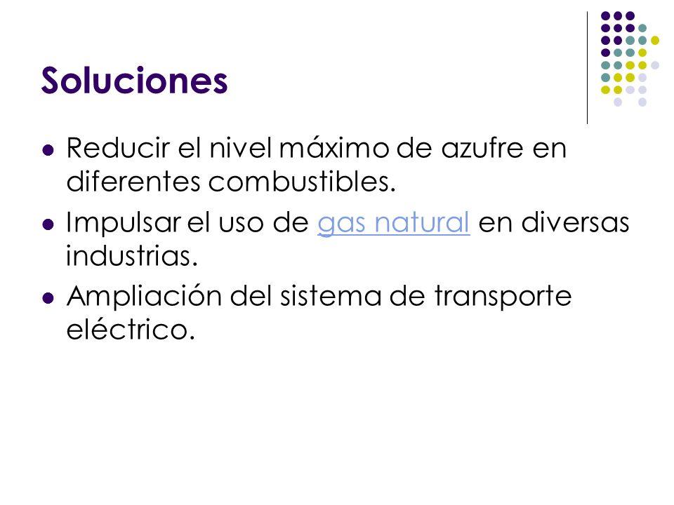 Soluciones Reducir el nivel máximo de azufre en diferentes combustibles. Impulsar el uso de gas natural en diversas industrias.gas natural Ampliación