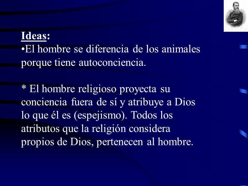 Ideas: El hombre se diferencia de los animales porque tiene autoconciencia. * El hombre religioso proyecta su conciencia fuera de sí y atribuye a Dios