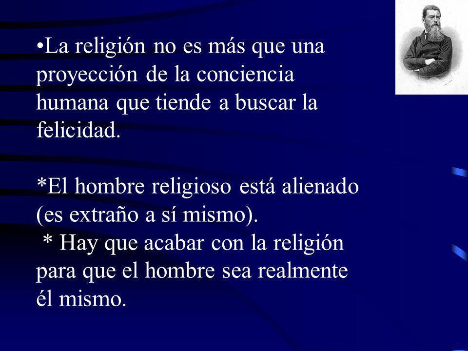 La religión no es más que una proyección de la conciencia humana que tiende a buscar la felicidad. *El hombre religioso está alienado (es extraño a sí