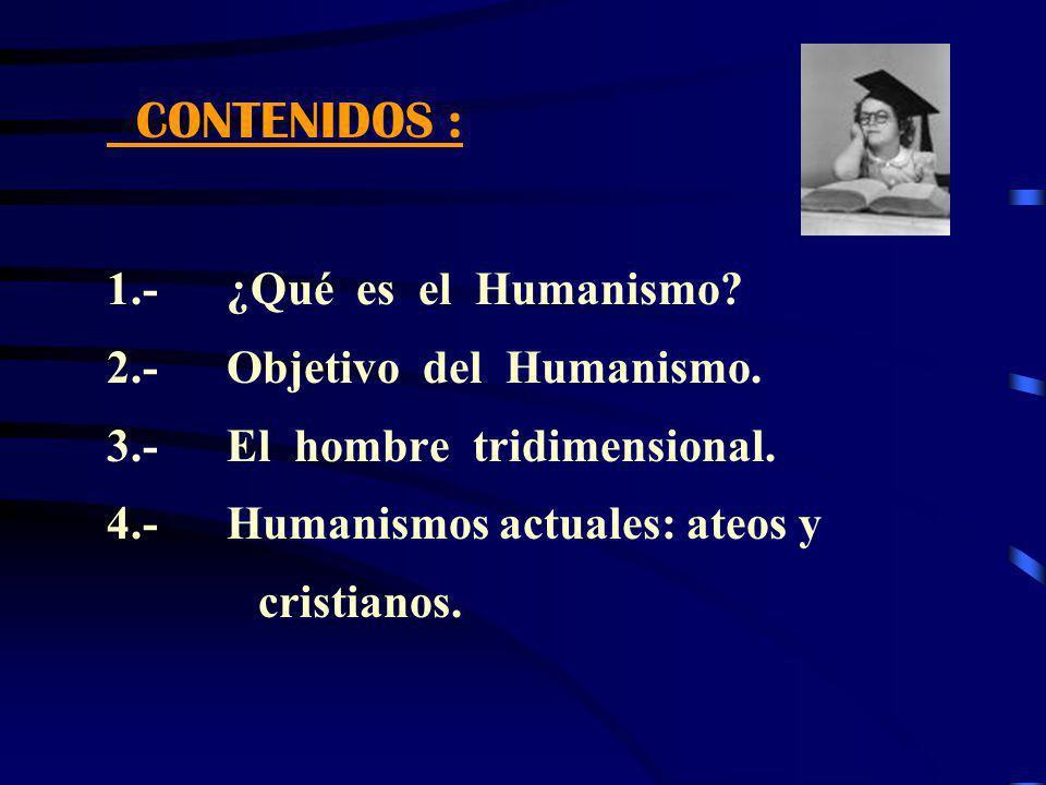 CONTENIDOS : 1.- ¿Qué es el Humanismo? 2.- Objetivo del Humanismo. 3.- El hombre tridimensional. 4.- Humanismos actuales: ateos y cristianos.
