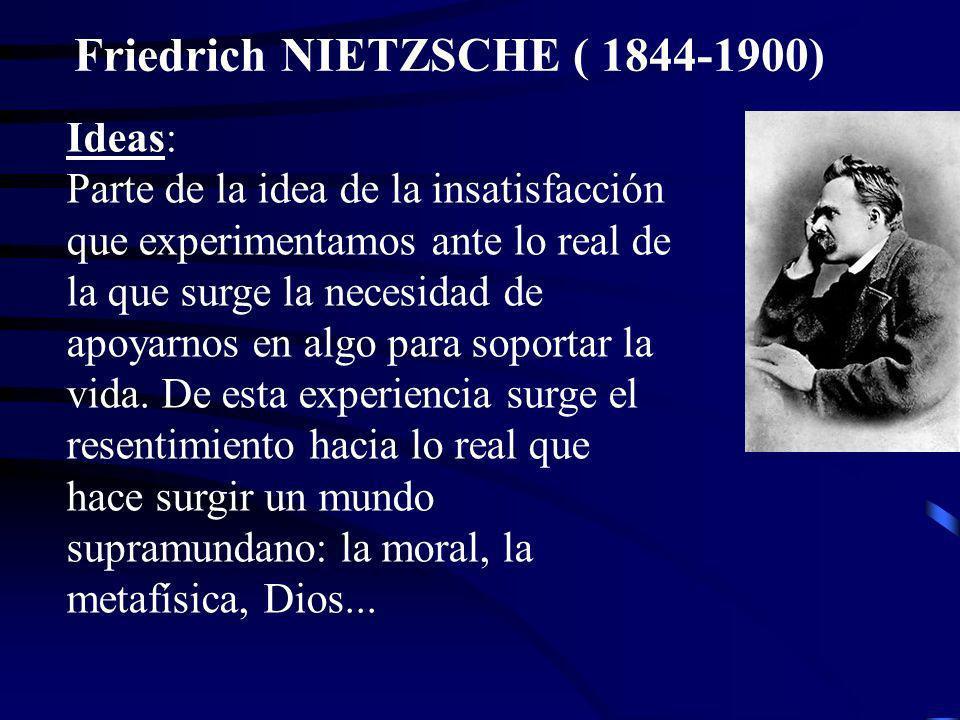 Friedrich NIETZSCHE ( 1844-1900) Ideas: Parte de la idea de la insatisfacción que experimentamos ante lo real de la que surge la necesidad de apoyarno