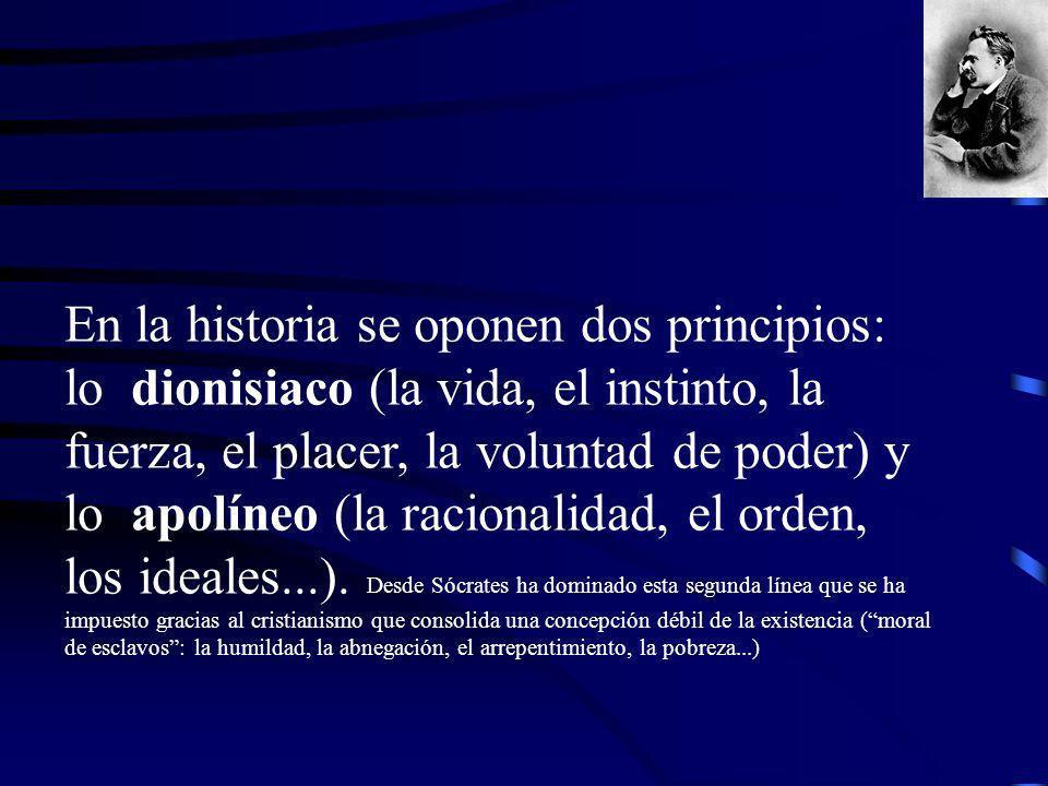 En la historia se oponen dos principios: lo dionisiaco (la vida, el instinto, la fuerza, el placer, la voluntad de poder) y lo apolíneo (la racionalid