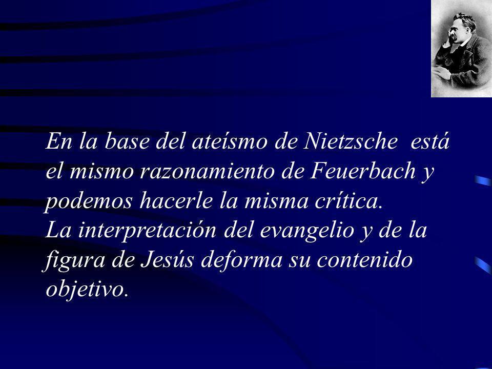 En la base del ateísmo de Nietzsche está el mismo razonamiento de Feuerbach y podemos hacerle la misma crítica. La interpretación del evangelio y de l
