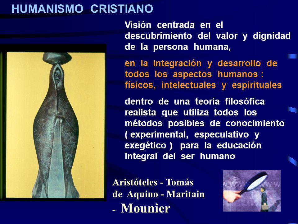 HUMANISMO CRISTIANO Visión centrada en el descubrimiento del valor y dignidad de la persona humana, en la integración y desarrollo de todos los aspect