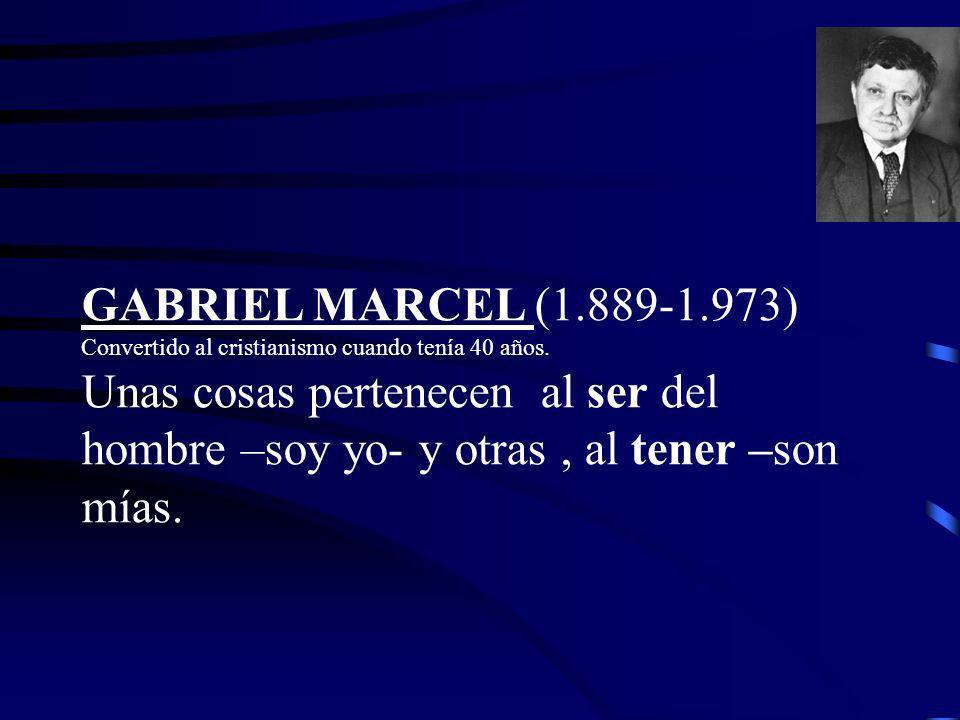 GABRIEL MARCEL (1.889-1.973) Convertido al cristianismo cuando tenía 40 años. Unas cosas pertenecen al ser del hombre –soy yo- y otras, al tener –son