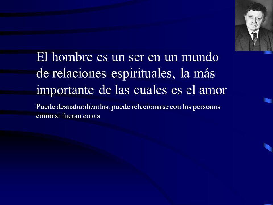 El hombre es un ser en un mundo de relaciones espirituales, la más importante de las cuales es el amor Puede desnaturalizarlas: puede relacionarse con