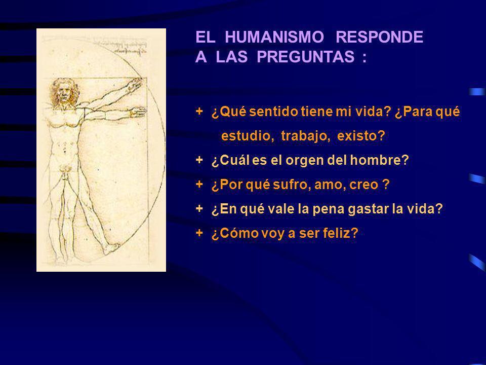 EL HUMANISMO RESPONDE A LAS PREGUNTAS : + ¿Qué sentido tiene mi vida? ¿Para qué estudio, trabajo, existo? + ¿Cuál es el orgen del hombre? + ¿Por qué s