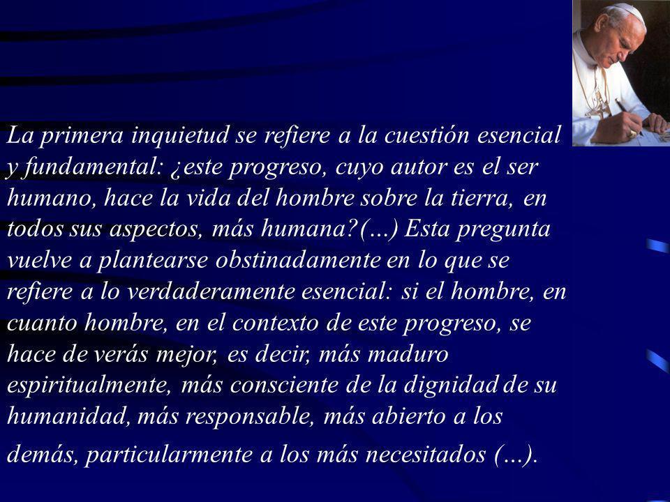 La primera inquietud se refiere a la cuestión esencial y fundamental: ¿este progreso, cuyo autor es el ser humano, hace la vida del hombre sobre la ti
